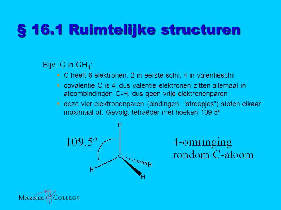 § 16.1 Ruimtelijke structuren Bijv. C in CH 4 :  C heeft 6 elektronen: 2 in eerste schil, 4 in valentieschil  covalentie C is 4, dus valentie-elektr