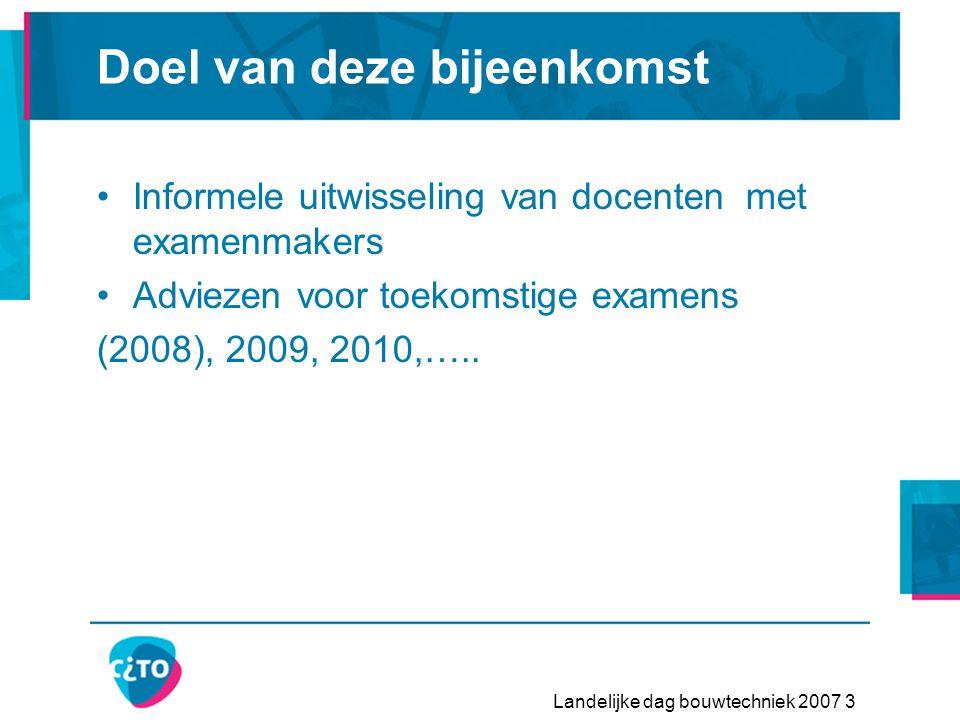 Landelijke dag bouwtechniek 2007 3 Doel van deze bijeenkomst •Informele uitwisseling van docenten met examenmakers •Adviezen voor toekomstige examens (2008), 2009, 2010,…..