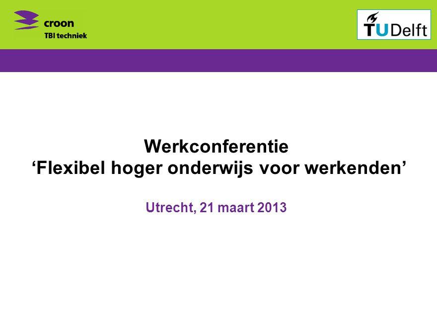 Werkconferentie 'Flexibel hoger onderwijs voor werkenden' Utrecht, 21 maart 2013