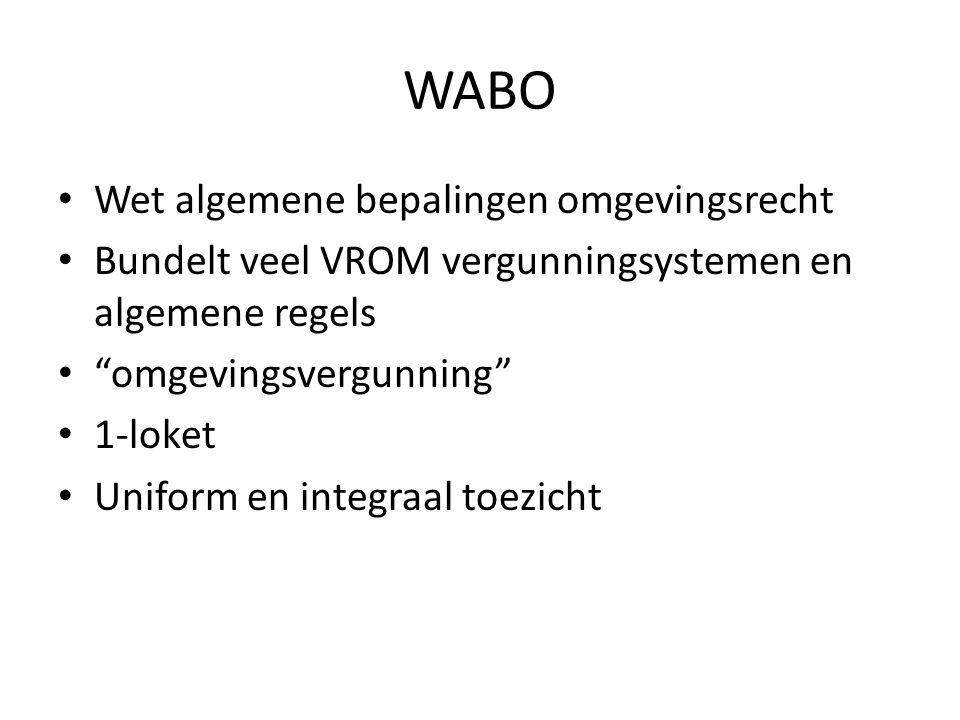 WABO • Wet algemene bepalingen omgevingsrecht • Bundelt veel VROM vergunningsystemen en algemene regels • omgevingsvergunning • 1-loket • Uniform en integraal toezicht