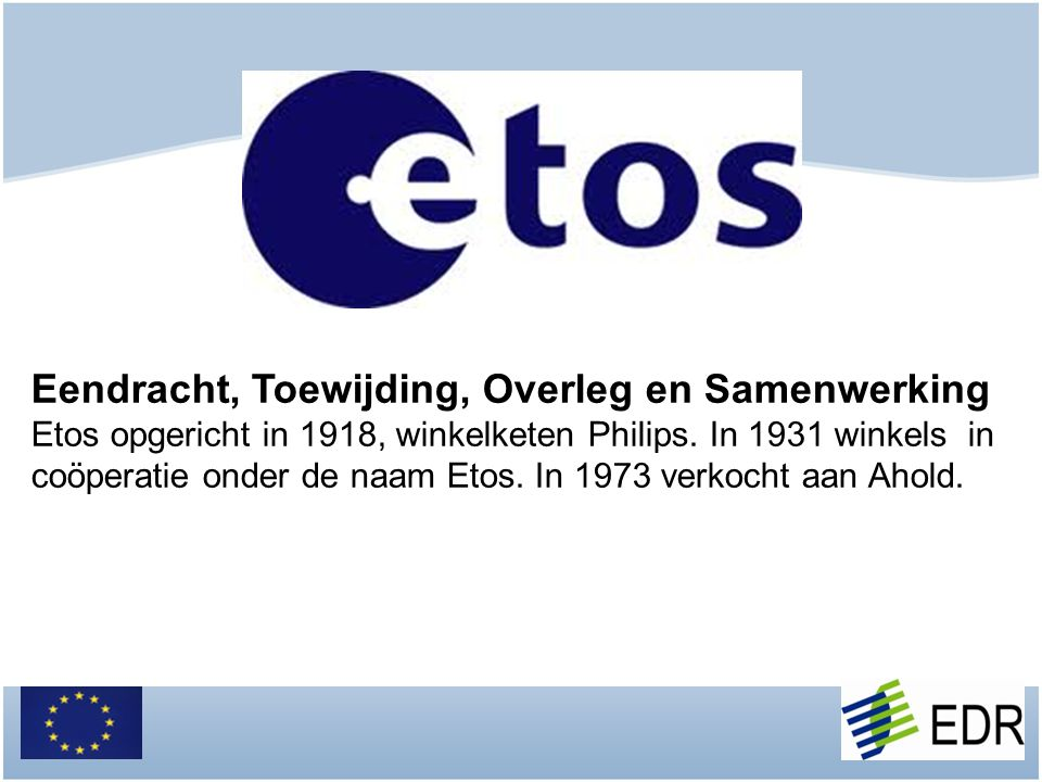 Eendracht, Toewijding, Overleg en Samenwerking Etos opgericht in 1918, winkelketen Philips. In 1931 winkels in coöperatie onder de naam Etos. In 1973
