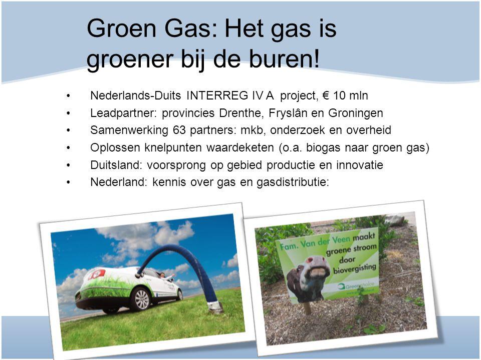 Groen Gas: Het gas is groener bij de buren! •Nederlands-Duits INTERREG IV A project, € 10 mln •Leadpartner: provincies Drenthe, Fryslân en Groningen •