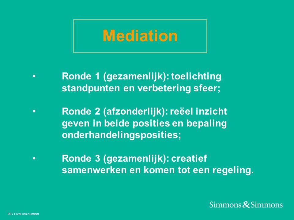 20 / LiveLink number Mediation • Ronde 1 (gezamenlijk): toelichting standpunten en verbetering sfeer; • Ronde 2 (afzonderlijk): reëel inzicht geven in