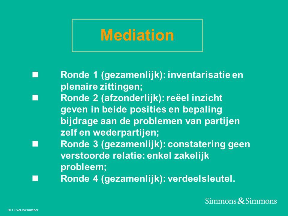 30 / LiveLink number Mediation n Ronde 1 (gezamenlijk): inventarisatie en plenaire zittingen; n Ronde 2 (afzonderlijk): reëel inzicht geven in beide p