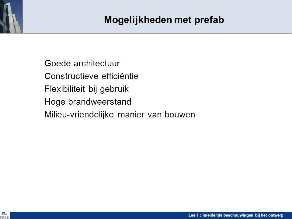 Les 1 : Inleidende beschouwingen bij het ontwerp Mogelijkheden met prefab Goede architectuur Constructieve efficiëntie Flexibiliteit bij gebruik Hoge
