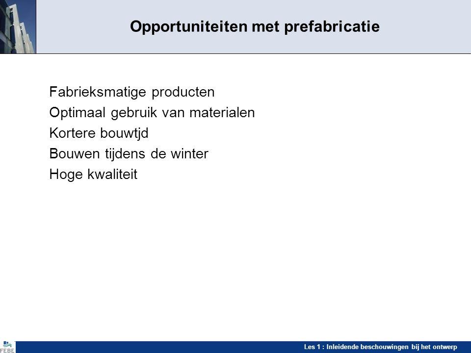 Les 1 : Inleidende beschouwingen bij het ontwerp Opportuniteiten met prefabricatie Fabrieksmatige producten Optimaal gebruik van materialen Kortere bo