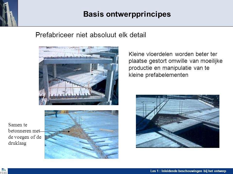 Les 1 : Inleidende beschouwingen bij het ontwerp Basis ontwerpprincipes Prefabriceer niet absoluut elk detail Kleine vloerdelen worden beter ter plaat