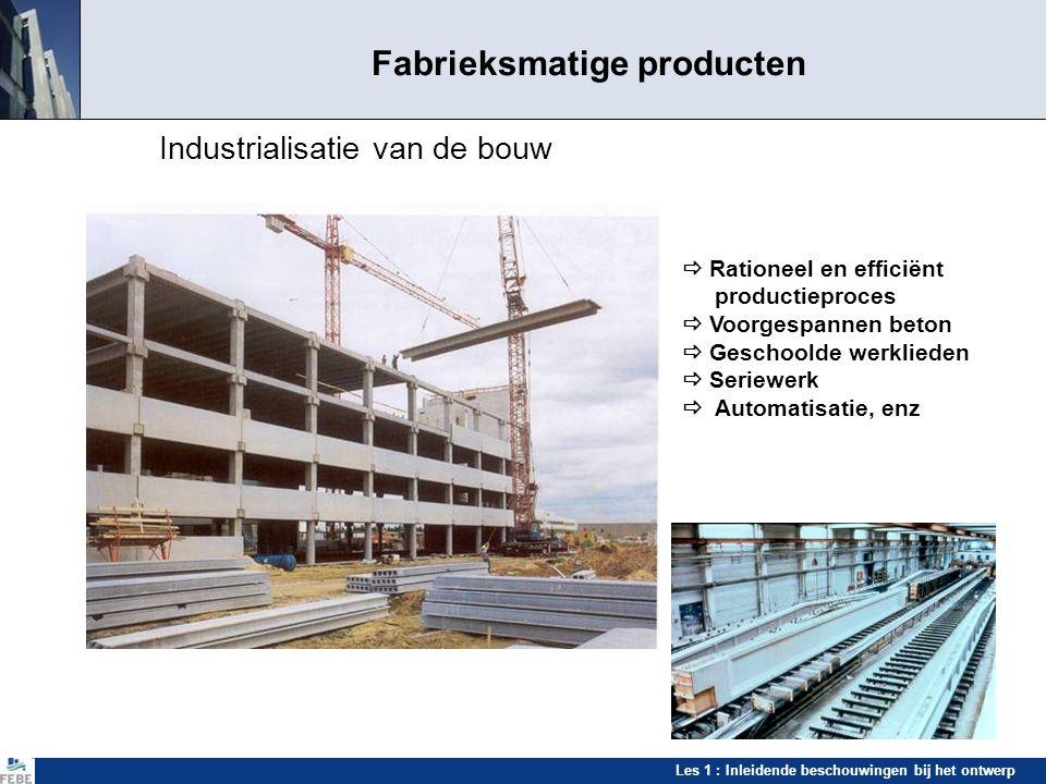 Les 1 : Inleidende beschouwingen bij het ontwerp Fabrieksmatige producten Industrialisatie van de bouw  Rationeel en efficiënt productieproces  Voor