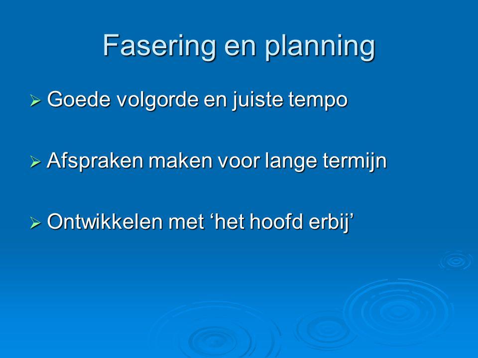 Fasering en planning  Goede volgorde en juiste tempo  Afspraken maken voor lange termijn  Ontwikkelen met 'het hoofd erbij'