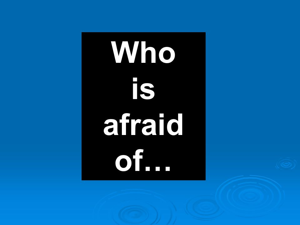 Who is afraid of…