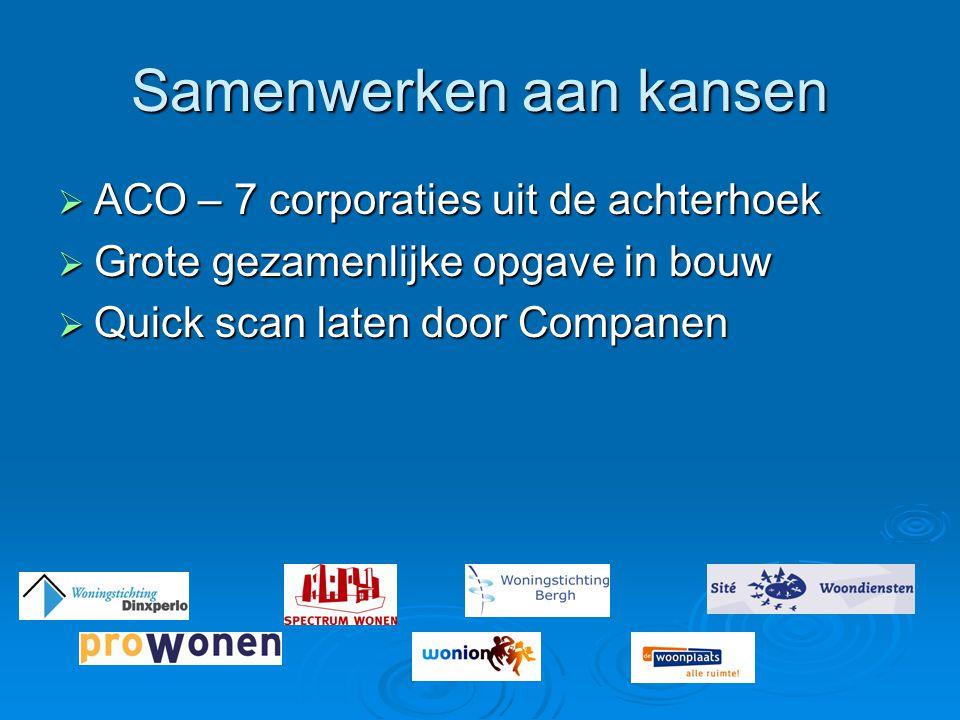 Samenwerken aan kansen  ACO – 7 corporaties uit de achterhoek  Grote gezamenlijke opgave in bouw  Quick scan laten door Companen