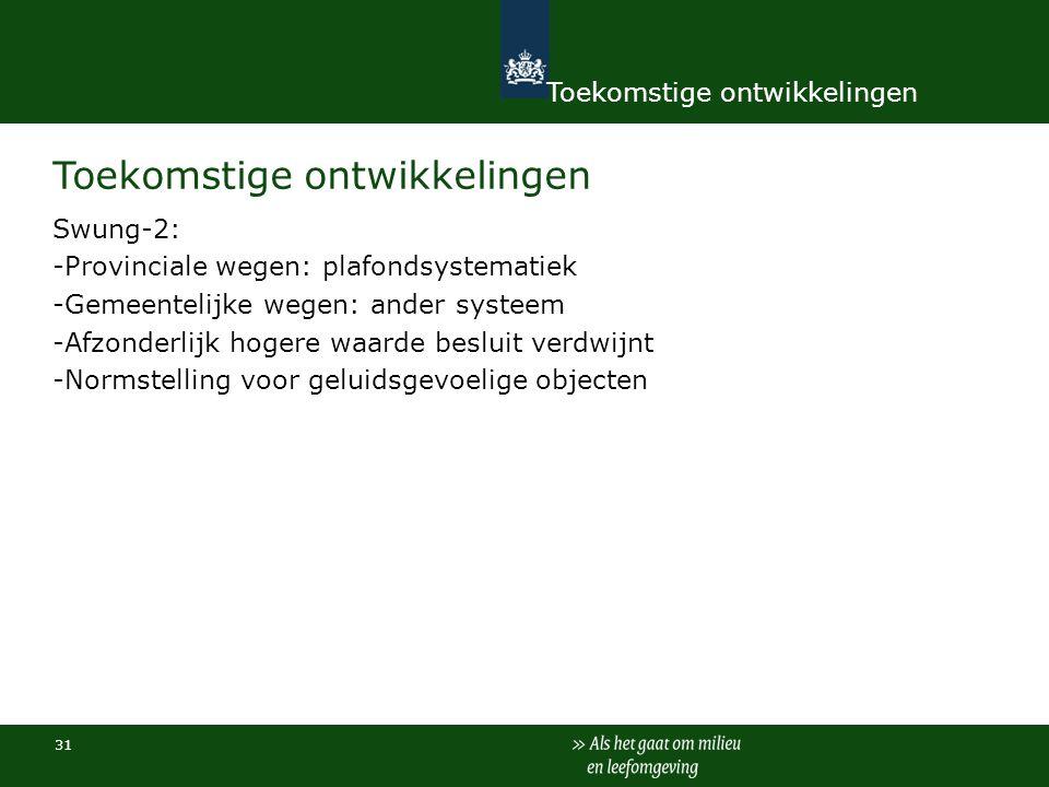 31 Toekomstige ontwikkelingen Swung-2: -Provinciale wegen: plafondsystematiek -Gemeentelijke wegen: ander systeem -Afzonderlijk hogere waarde besluit