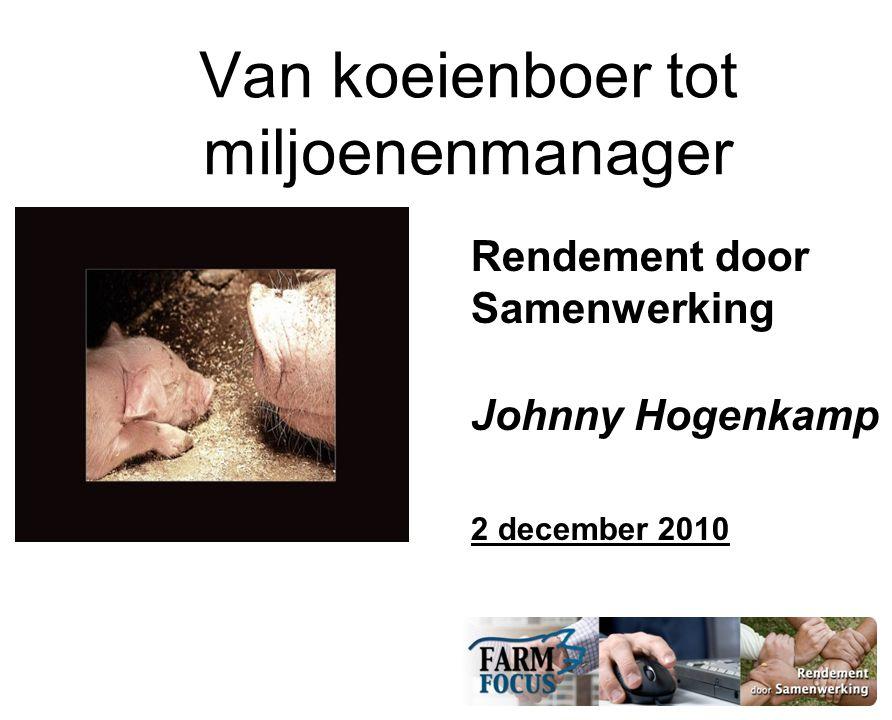 Van koeienboer tot miljoenenmanager Rendement door Samenwerking Johnny Hogenkamp 2 december 2010
