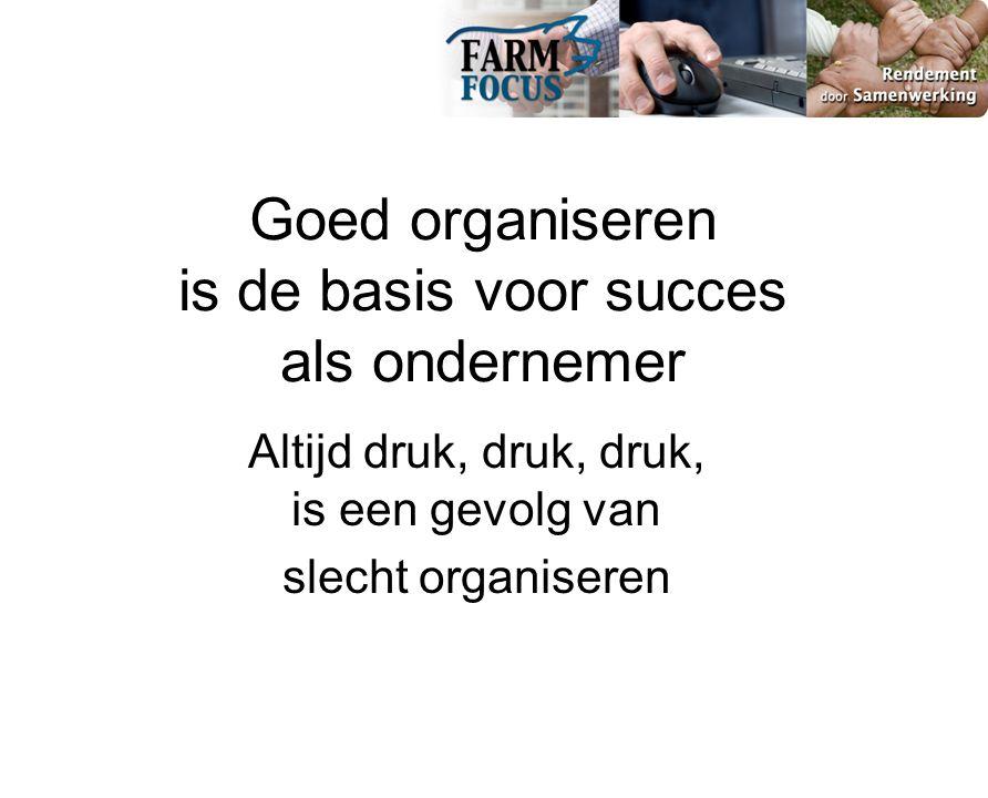 Goed organiseren is de basis voor succes als ondernemer Altijd druk, druk, druk, is een gevolg van slecht organiseren