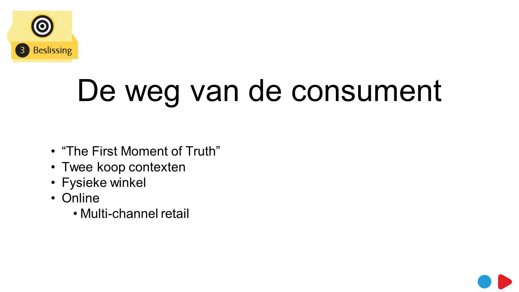 De weg van de consument • The First Moment of Truth •Twee koop contexten •Fysieke winkel •Online •Multi-channel retail