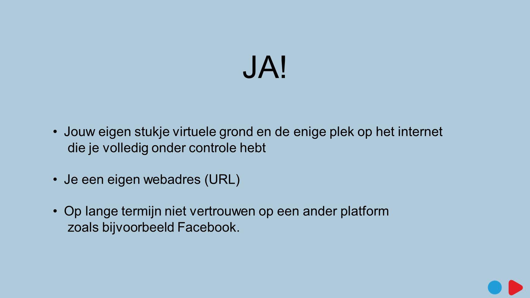 JA! •Jouw eigen stukje virtuele grond en de enige plek op het internet die je volledig onder controle hebt •Je een eigen webadres (URL) •Op lange term