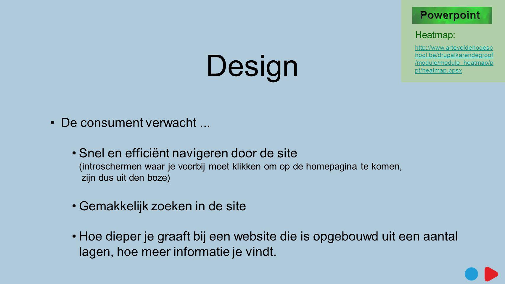 Design •De consument verwacht... •Snel en efficiënt navigeren door de site (introschermen waar je voorbij moet klikken om op de homepagina te komen, z