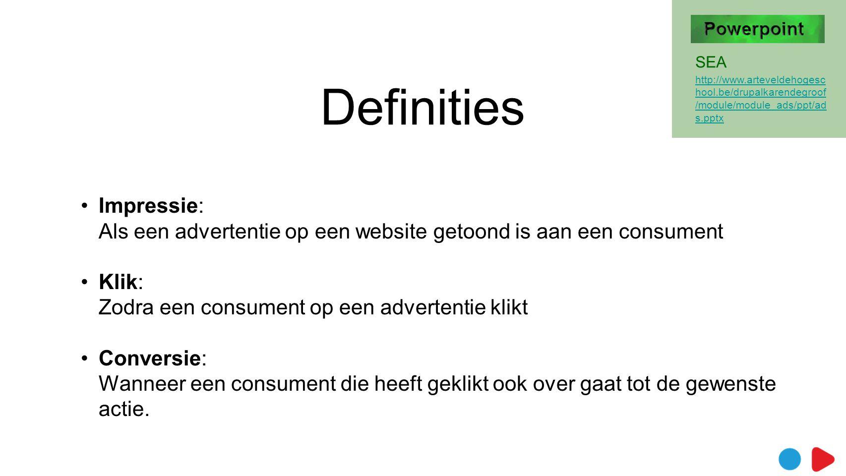 Definities •Impressie: Als een advertentie op een website getoond is aan een consument •Klik: Zodra een consument op een advertentie klikt •Conversie: Wanneer een consument die heeft geklikt ook over gaat tot de gewenste actie.