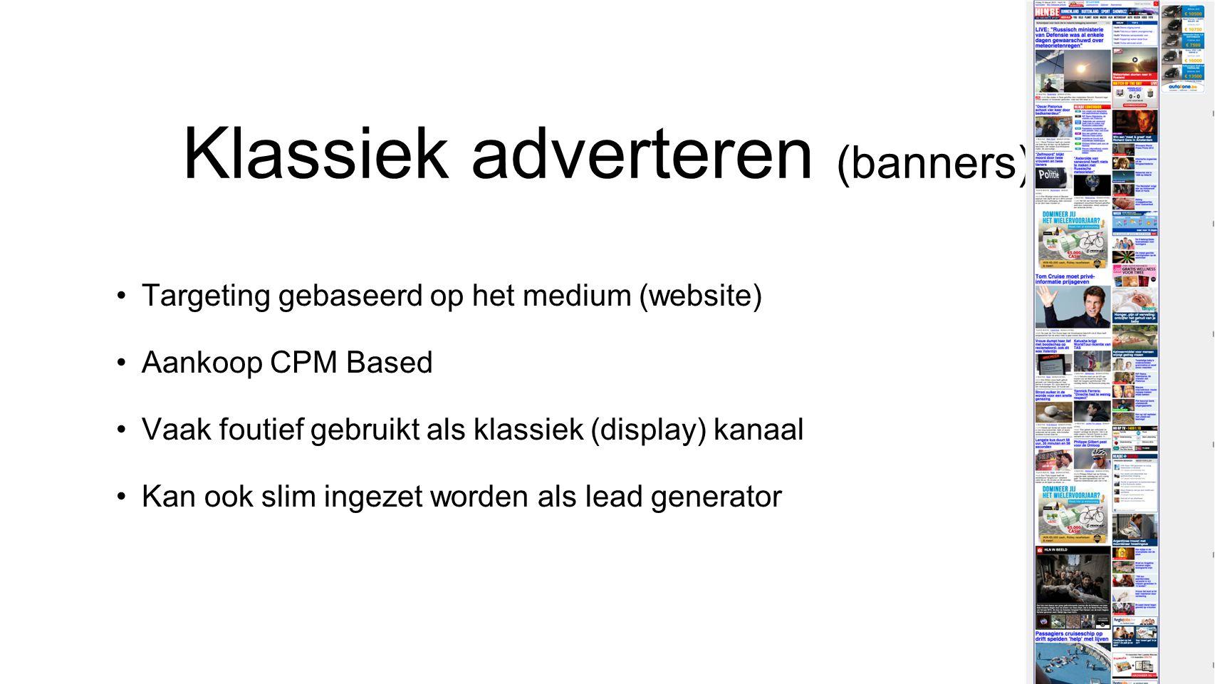 Klassiek adverteren (banners) •Targeting gebaseerd op het medium (website) •Aankoop CPM Based •Vaak foutief gebruikt als klassiek (display) kanaal •Kan ook slim ingezet worden als lead generator