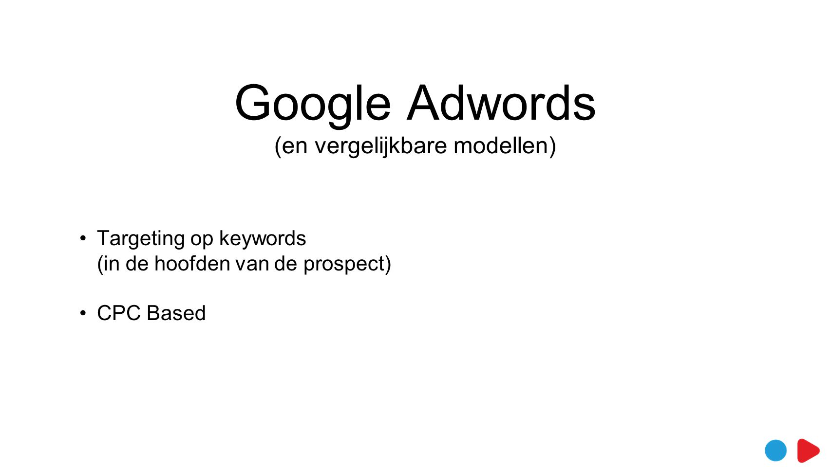 Google Adwords (en vergelijkbare modellen) •Targeting op keywords (in de hoofden van de prospect) •CPC Based