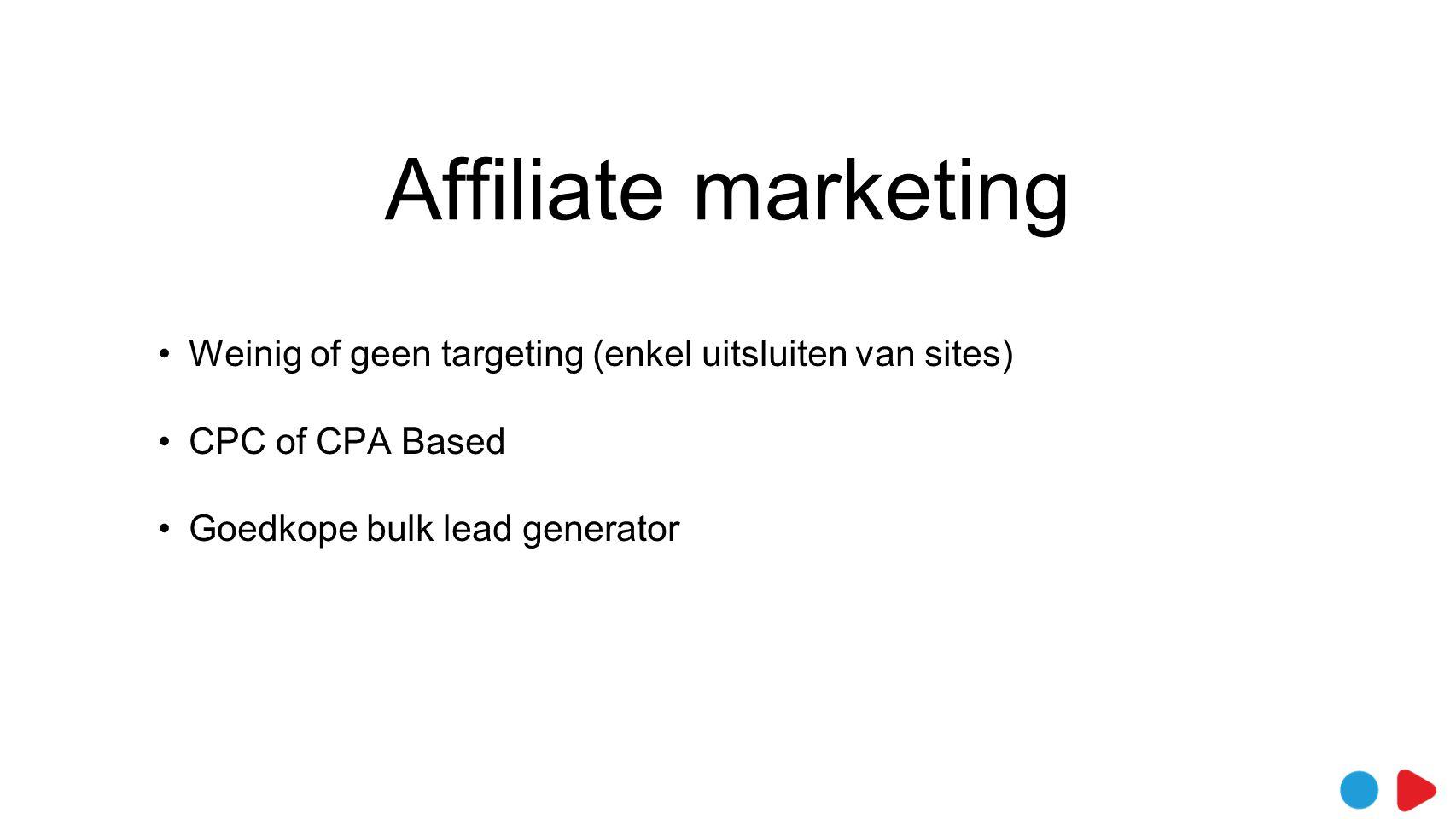 Affiliate marketing •Weinig of geen targeting (enkel uitsluiten van sites) •CPC of CPA Based •Goedkope bulk lead generator