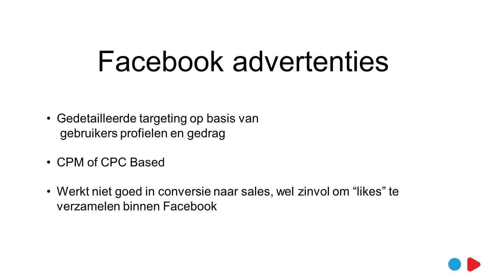 Facebook advertenties •Gedetailleerde targeting op basis van gebruikers profielen en gedrag •CPM of CPC Based •Werkt niet goed in conversie naar sales