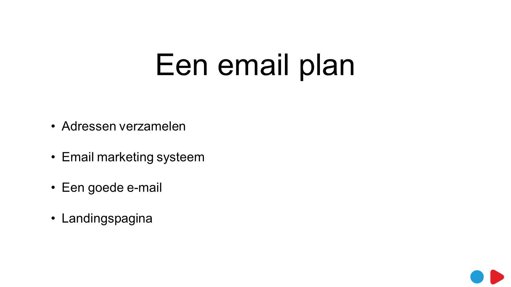 Een email plan •Adressen verzamelen •Email marketing systeem •Een goede e-mail •Landingspagina