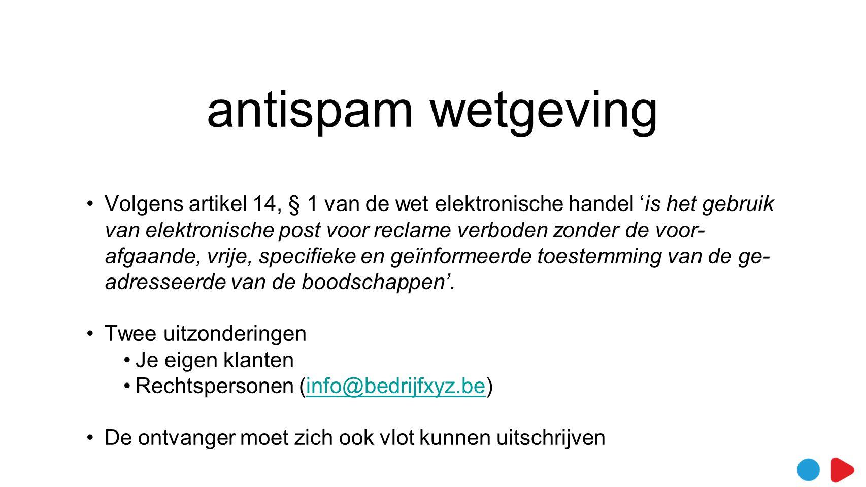 antispam wetgeving •Volgens artikel 14, § 1 van de wet elektronische handel 'is het gebruik van elektronische post voor reclame verboden zonder de voor- afgaande, vrije, specifieke en geïnformeerde toestemming van de ge- adresseerde van de boodschappen'.