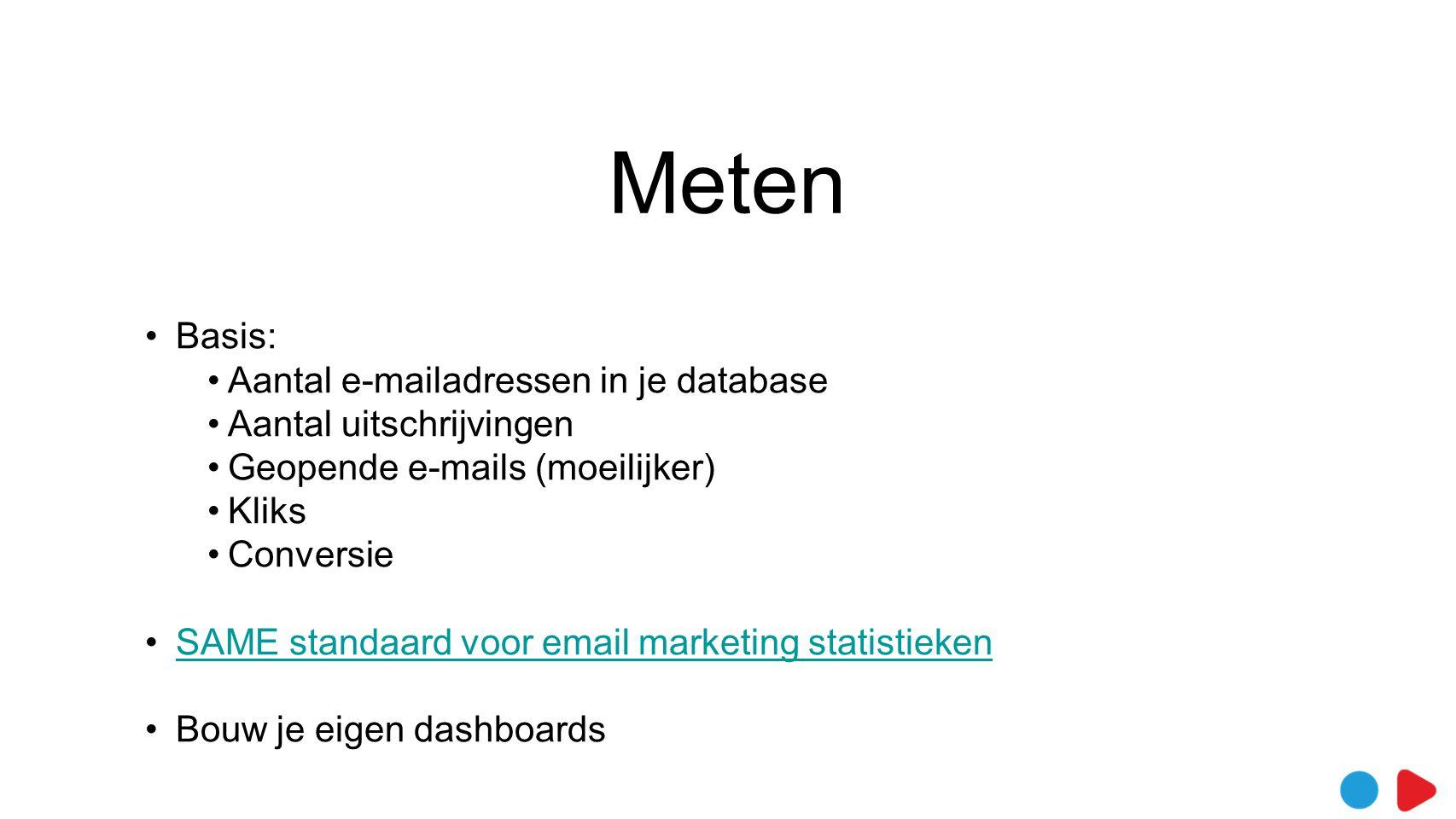 Meten •Basis: •Aantal e-mailadressen in je database •Aantal uitschrijvingen •Geopende e-mails (moeilijker) •Kliks •Conversie •SAME standaard voor email marketing statistiekenSAME standaard voor email marketing statistieken •Bouw je eigen dashboards