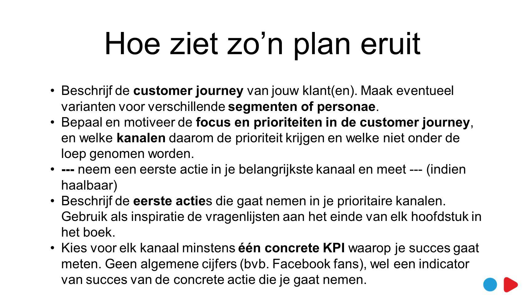 Hoe ziet zo'n plan eruit •Beschrijf de customer journey van jouw klant(en). Maak eventueel varianten voor verschillende segmenten of personae. •Bepaal