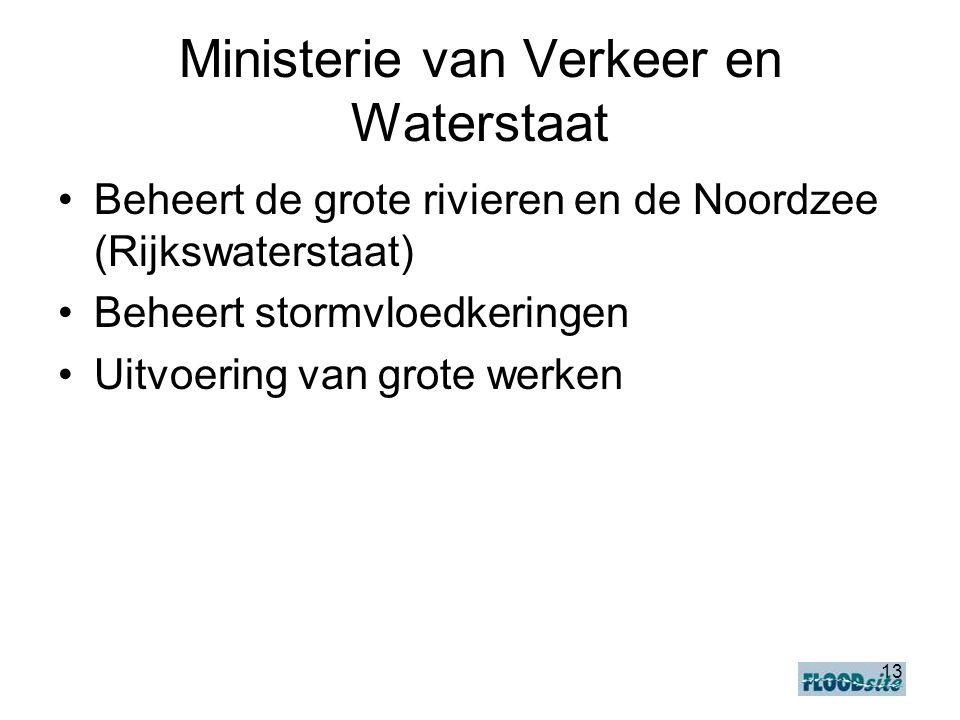 13 Ministerie van Verkeer en Waterstaat •Beheert de grote rivieren en de Noordzee (Rijkswaterstaat) •Beheert stormvloedkeringen •Uitvoering van grote