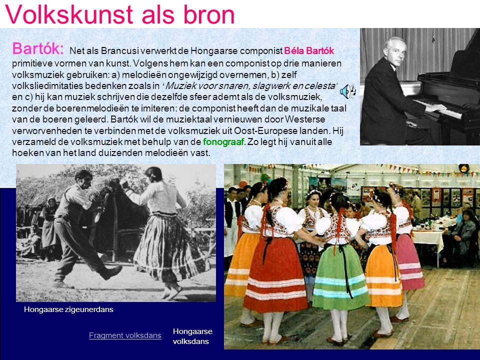 Volkskunst als bron Bartók: Net als Brancusi verwerkt de Hongaarse componist Béla Bartók primitieve vormen van kunst.