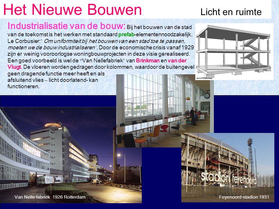 Het Nieuwe Bouwen Licht en ruimte Van Nelle fabriek 1926 RotterdamFeyenoord-stadion 1931 Industrialisatie van de bouw: Bij het bouwen van de stad van de toekomst is het werken met standaard prefab-elementennoodzakelijk.
