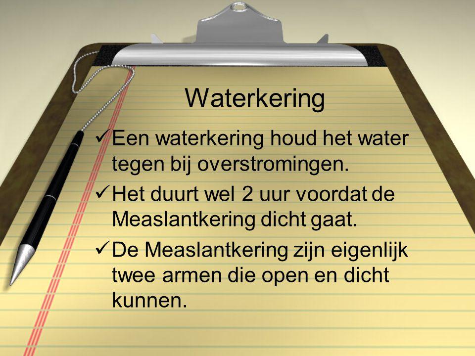 Waterkering  Een waterkering houd het water tegen bij overstromingen.  Het duurt wel 2 uur voordat de Measlantkering dicht gaat.  De Measlantkering