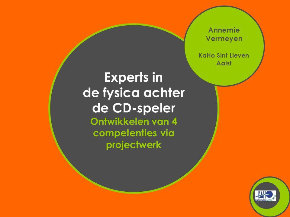 Experts in de fysica achter de CD-speler Ontwikkelen van 4 competenties via projectwerk Annemie Vermeyen KaHo Sint Lieven Aalst