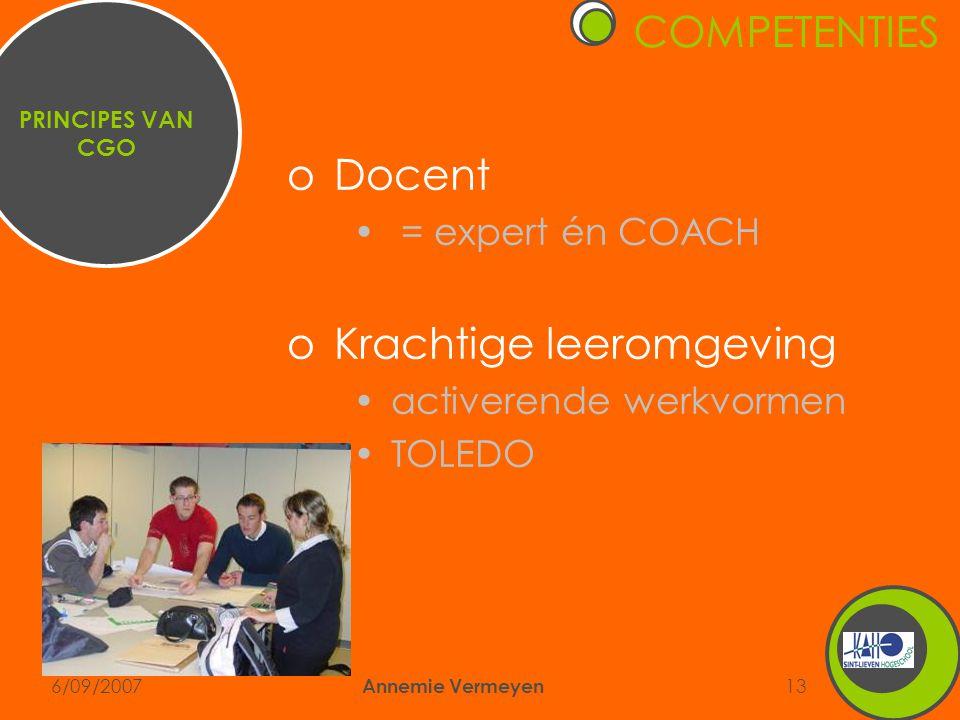 6/09/2007 Annemie Vermeyen 13 oDocent • = expert én COACH oKrachtige leeromgeving •activerende werkvormen •TOLEDO PRINCIPES VAN CGO COMPETENTIES