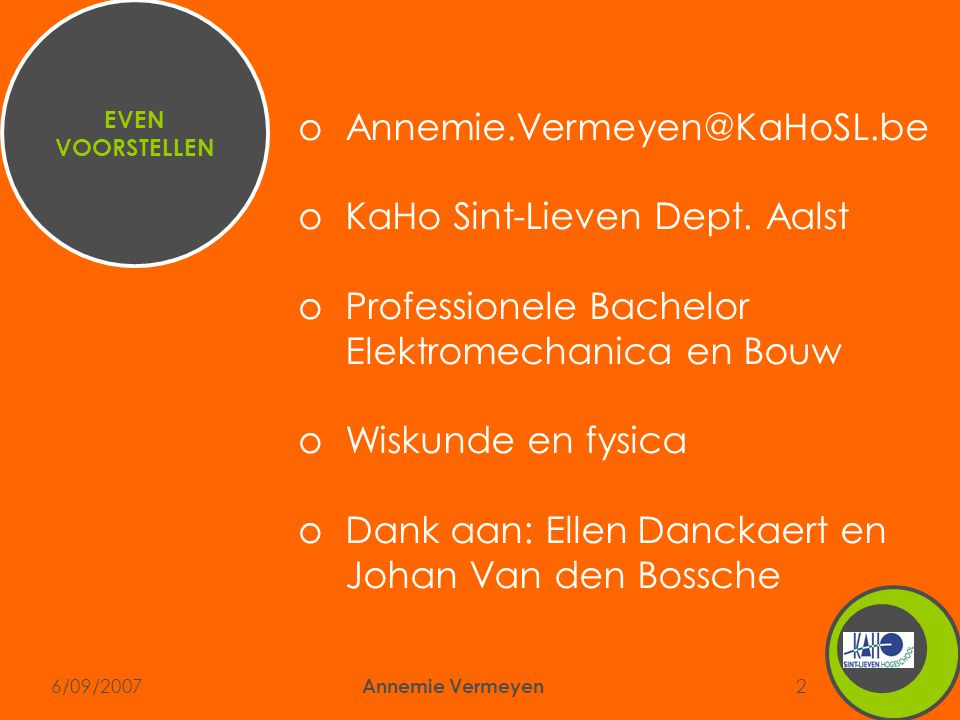 6/09/2007 Annemie Vermeyen 2 oAnnemie.Vermeyen@KaHoSL.be oKaHo Sint-Lieven Dept. Aalst oProfessionele Bachelor Elektromechanica en Bouw oWiskunde en f