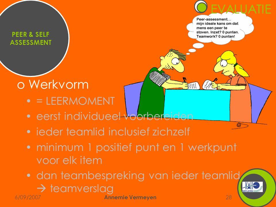 6/09/2007 Annemie Vermeyen 28 PEER & SELF ASSESSMENT •= LEERMOMENT •eerst individueel voorbereiden •ieder teamlid inclusief zichzelf •minimum 1 positief punt en 1 werkpunt voor elk item •dan teambespreking van ieder teamlid  teamverslag o Werkvorm EVALUATIE