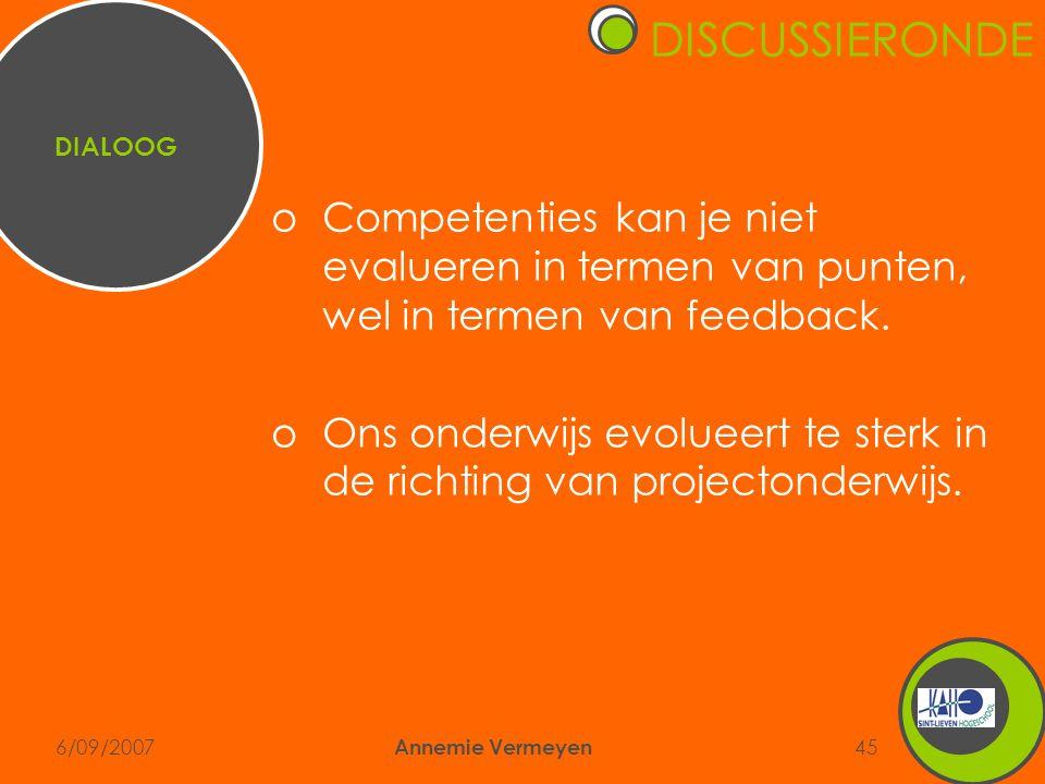 6/09/2007 Annemie Vermeyen 45 oCompetenties kan je niet evalueren in termen van punten, wel in termen van feedback. oOns onderwijs evolueert te sterk