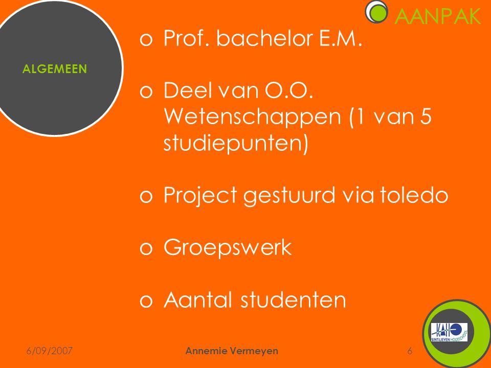 6/09/2007 Annemie Vermeyen 6 oProf. bachelor E.M. oDeel van O.O. Wetenschappen (1 van 5 studiepunten) oProject gestuurd via toledo oGroepswerk oAantal