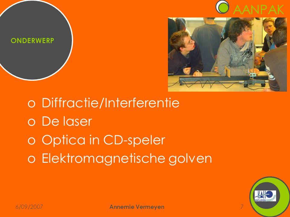 6/09/2007 Annemie Vermeyen 7 ONDERWERP oDiffractie/Interferentie oDe laser oOptica in CD-speler oElektromagnetische golven AANPAK