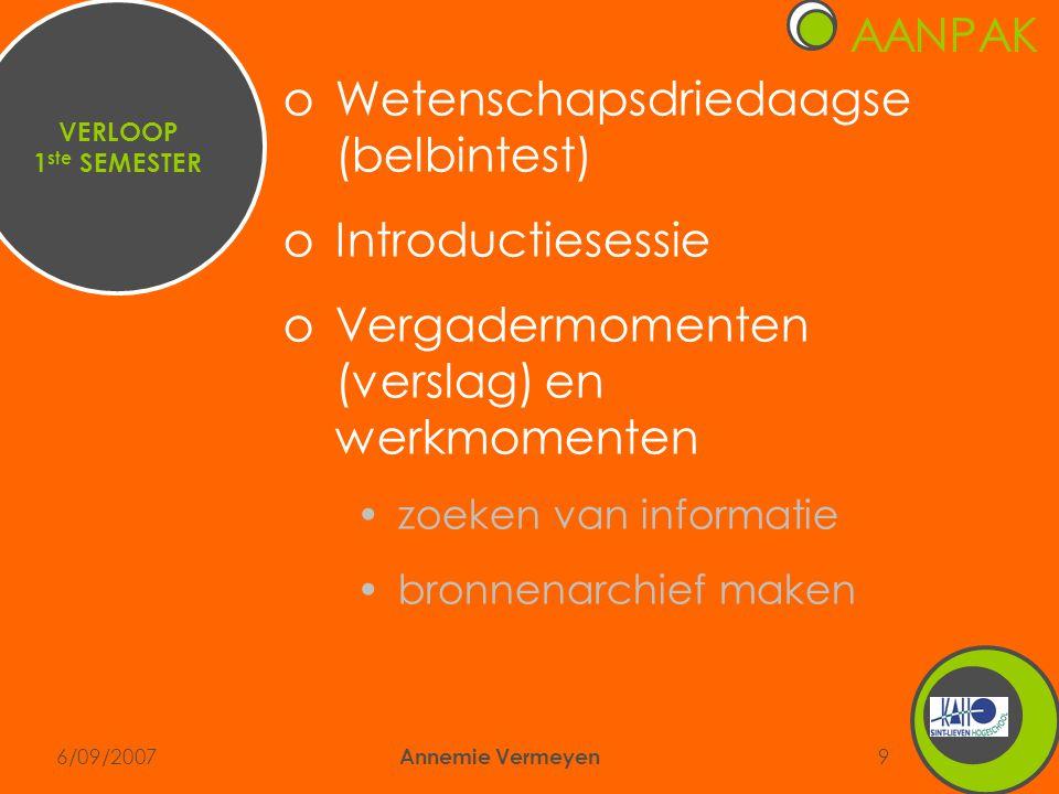6/09/2007 Annemie Vermeyen 9 AANPAK VERLOOP 1 ste SEMESTER oWetenschapsdriedaagse (belbintest) oIntroductiesessie oVergadermomenten (verslag) en werkmomenten •zoeken van informatie •bronnenarchief maken