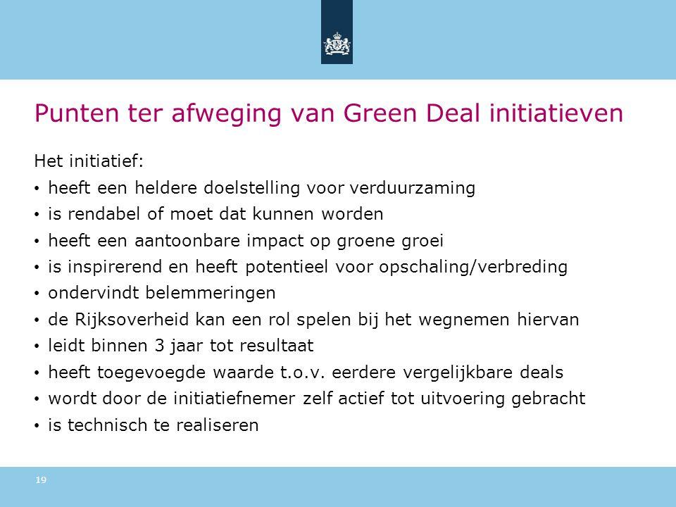 Punten ter afweging van Green Deal initiatieven Het initiatief: • heeft een heldere doelstelling voor verduurzaming • is rendabel of moet dat kunnen worden • heeft een aantoonbare impact op groene groei • is inspirerend en heeft potentieel voor opschaling/verbreding • ondervindt belemmeringen • de Rijksoverheid kan een rol spelen bij het wegnemen hiervan • leidt binnen 3 jaar tot resultaat • heeft toegevoegde waarde t.o.v.