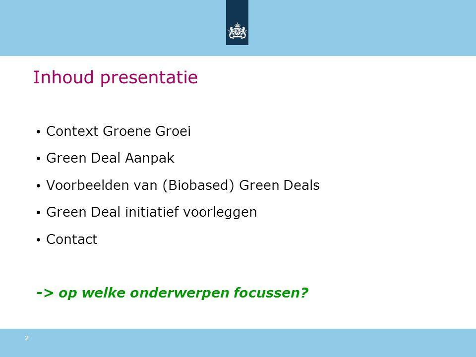 • Context Groene Groei • Green Deal Aanpak • Voorbeelden van (Biobased) Green Deals • Green Deal initiatief voorleggen • Contact -> op welke onderwerpen focussen.