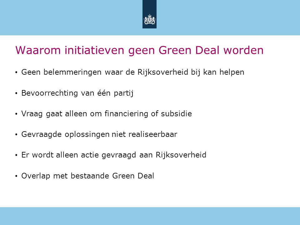 Waarom initiatieven geen Green Deal worden • Geen belemmeringen waar de Rijksoverheid bij kan helpen • Bevoorrechting van één partij • Vraag gaat alleen om financiering of subsidie • Gevraagde oplossingen niet realiseerbaar • Er wordt alleen actie gevraagd aan Rijksoverheid • Overlap met bestaande Green Deal