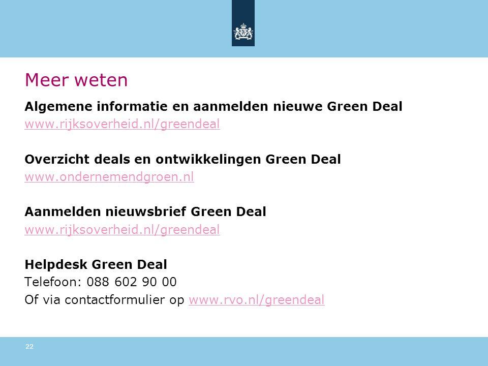 Meer weten Algemene informatie en aanmelden nieuwe Green Deal www.rijksoverheid.nl/greendeal Overzicht deals en ontwikkelingen Green Deal www.ondernemendgroen.nl Aanmelden nieuwsbrief Green Deal www.rijksoverheid.nl/greendeal Helpdesk Green Deal Telefoon: 088 602 90 00 Of via contactformulier op www.rvo.nl/greendealwww.rvo.nl/greendeal 22