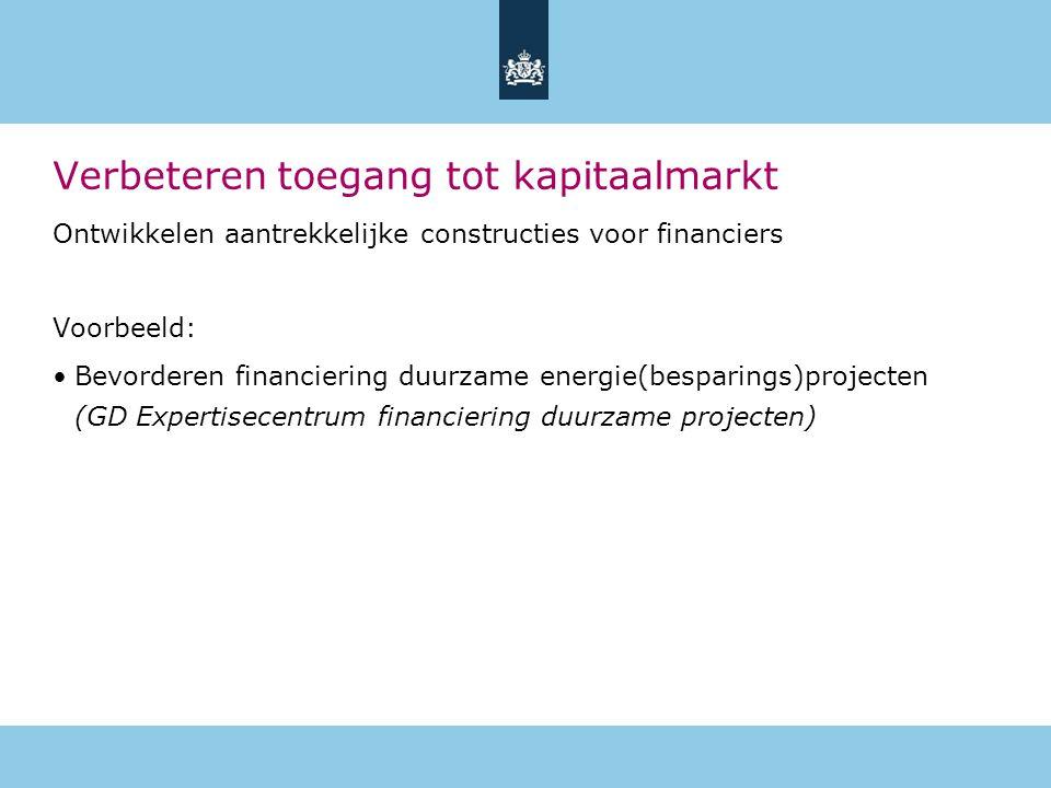Verbeteren toegang tot kapitaalmarkt Ontwikkelen aantrekkelijke constructies voor financiers Voorbeeld: •Bevorderen financiering duurzame energie(besparings)projecten (GD Expertisecentrum financiering duurzame projecten)