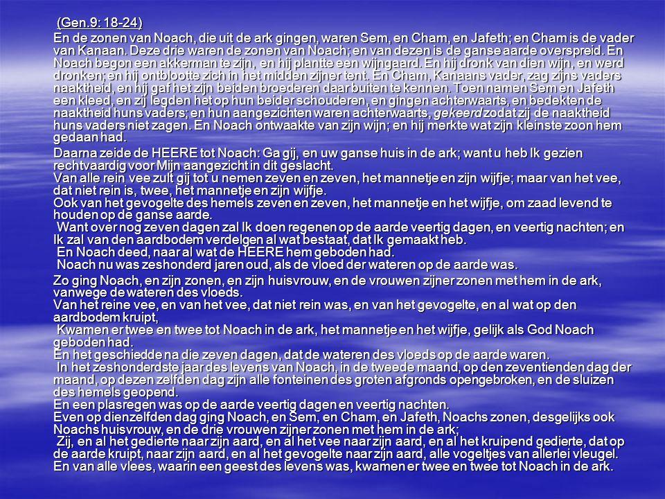 (Gen.9: 18-24) (Gen.9: 18-24) En de zonen van Noach, die uit de ark gingen, waren Sem, en Cham, en Jafeth; en Cham is de vader van Kanaan. Deze drie w