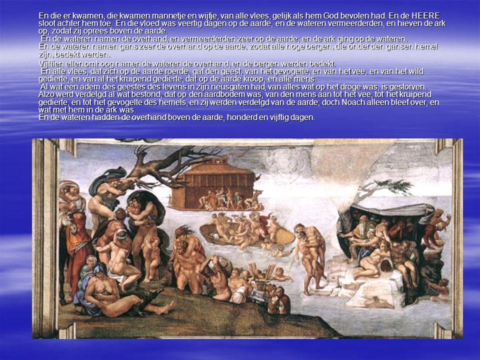 En die er kwamen, die kwamen mannetje en wijfje, van alle vlees, gelijk als hem God bevolen had. En de HEERE sloot achter hem toe. En die vloed was ve