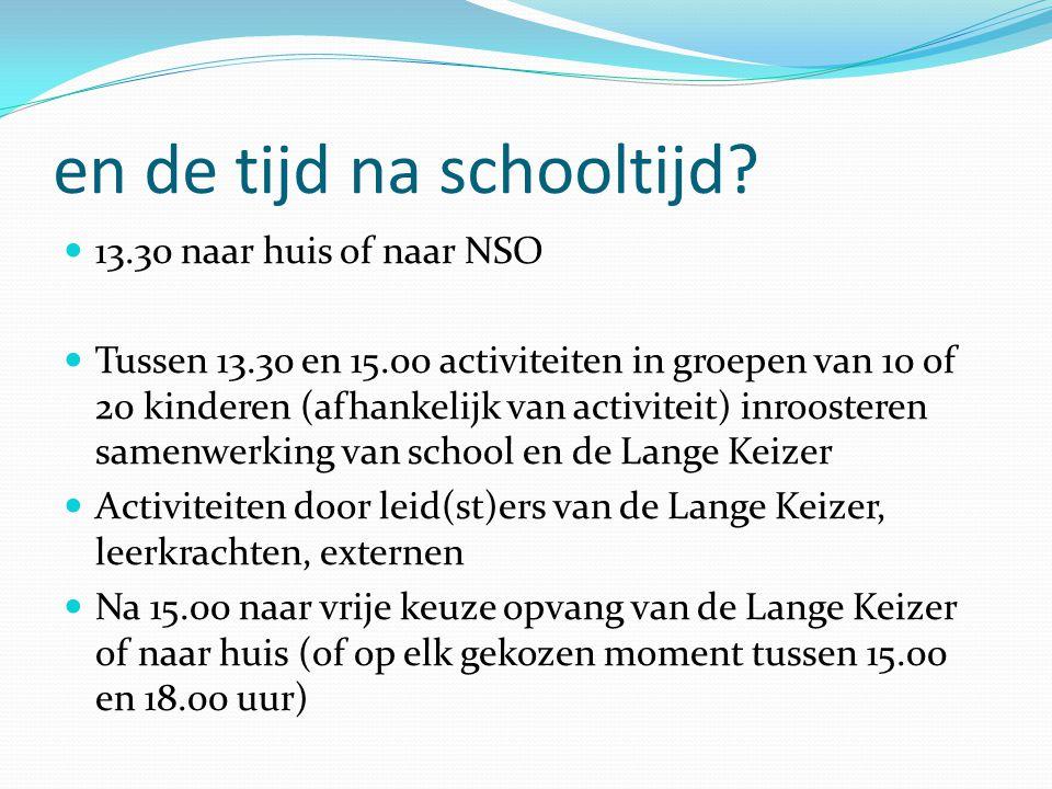 en de tijd na schooltijd?  13.30 naar huis of naar NSO  Tussen 13.30 en 15.00 activiteiten in groepen van 10 of 20 kinderen (afhankelijk van activit